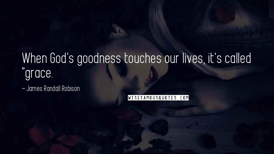 "James Randall Robison quotes: When God's goodness touches our lives, it's called ""grace."