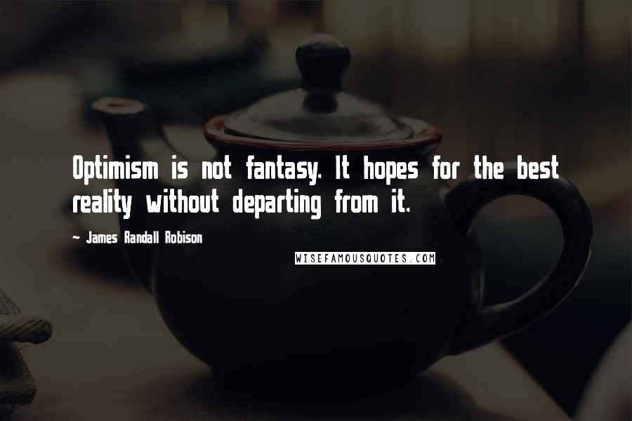 James Randall Robison quotes: Optimism is not fantasy. It hopes for the best reality without departing from it.