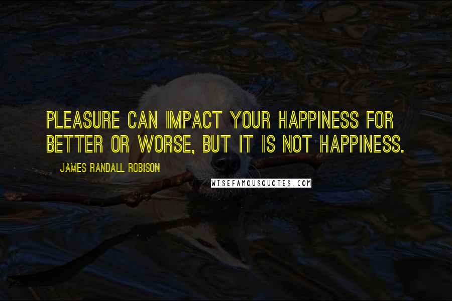 James Randall Robison quotes: Pleasure can impact your happiness for better or worse, but it is not happiness.