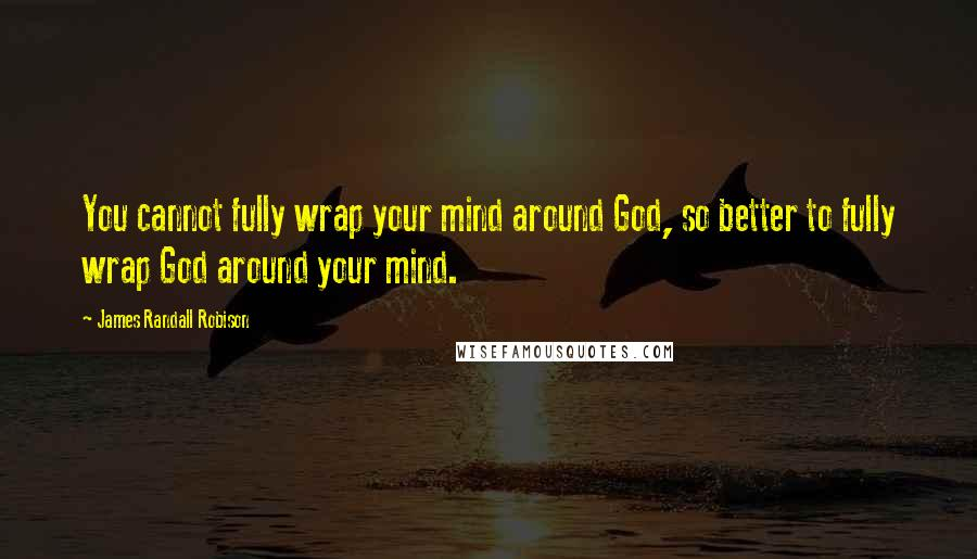James Randall Robison quotes: You cannot fully wrap your mind around God, so better to fully wrap God around your mind.