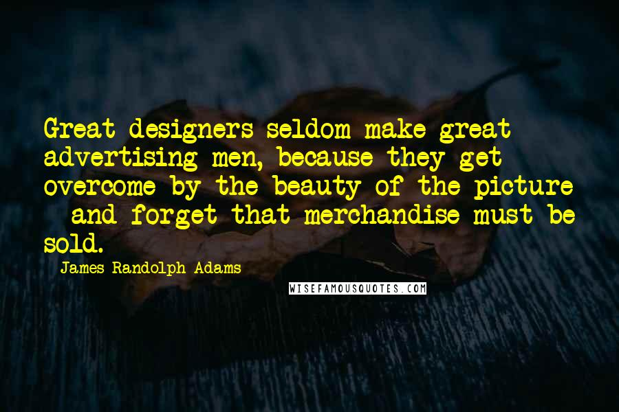 James Randolph Adams quotes: Great designers seldom make great advertising men, because they get overcome by the beauty of the picture - and forget that merchandise must be sold.