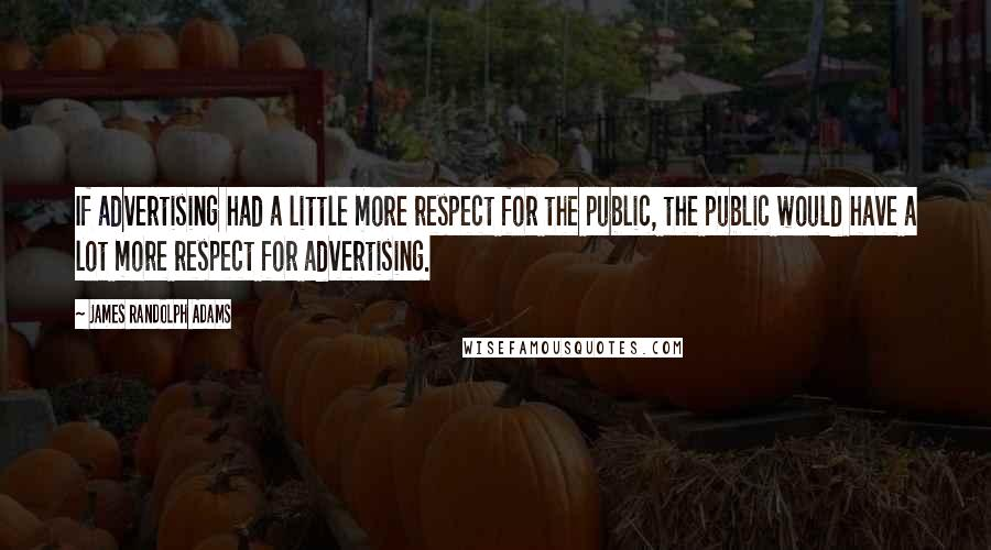 James Randolph Adams quotes: If advertising had a little more respect for the public, the public would have a lot more respect for advertising.