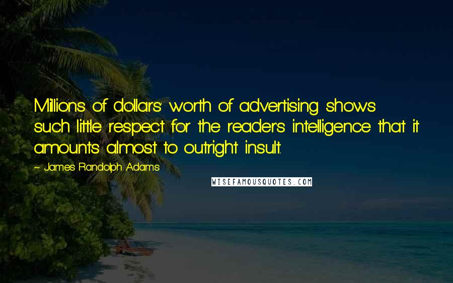 James Randolph Adams quotes: Millions of dollars' worth of advertising shows such little respect for the reader's intelligence that it amounts almost to outright insult.