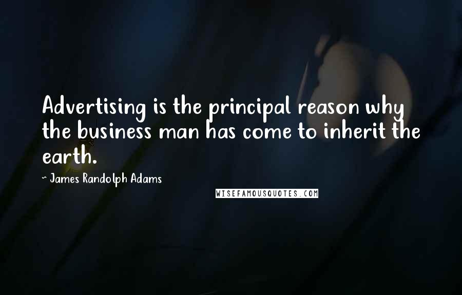 James Randolph Adams quotes: Advertising is the principal reason why the business man has come to inherit the earth.