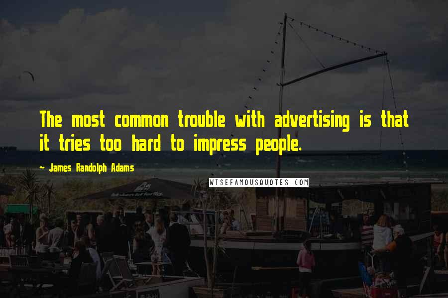 James Randolph Adams quotes: The most common trouble with advertising is that it tries too hard to impress people.
