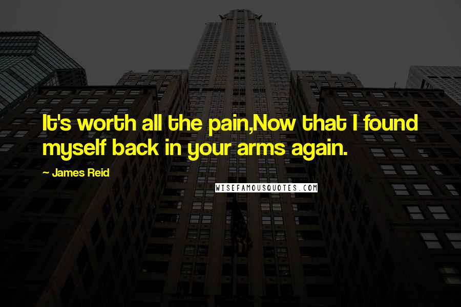 James Reid quotes: It's worth all the pain,Now that I found myself back in your arms again.