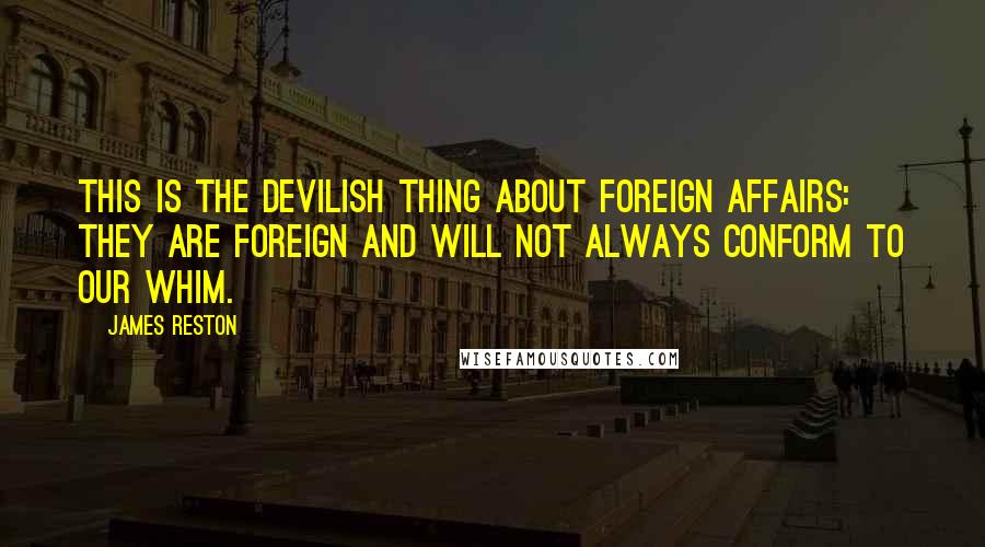 James Reston quotes: This is the devilish thing about foreign affairs: they are foreign and will not always conform to our whim.