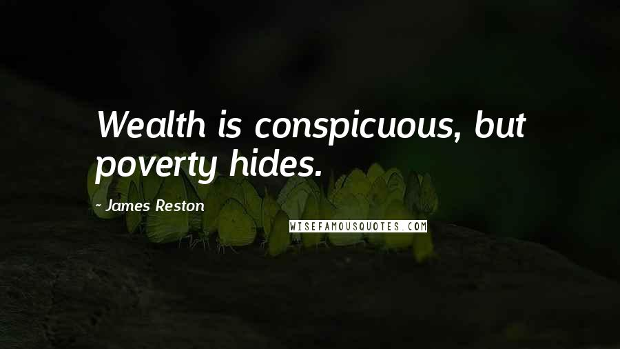 James Reston quotes: Wealth is conspicuous, but poverty hides.