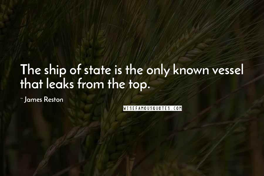 James Reston quotes: The ship of state is the only known vessel that leaks from the top.