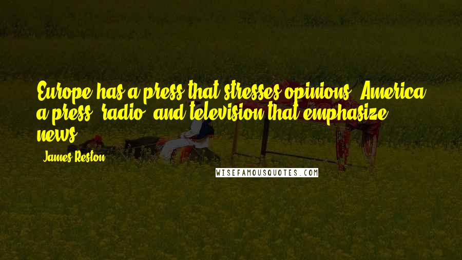 James Reston quotes: Europe has a press that stresses opinions; America a press, radio, and television that emphasize news.