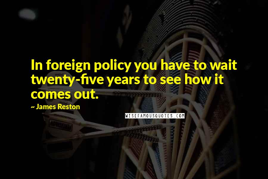 James Reston quotes: In foreign policy you have to wait twenty-five years to see how it comes out.