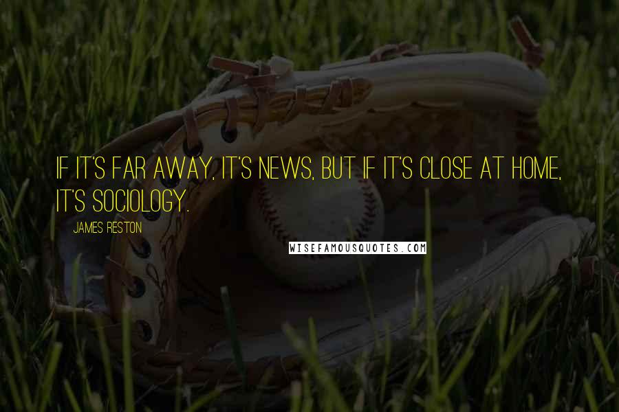 James Reston quotes: If it's far away, it's news, but if it's close at home, it's sociology.