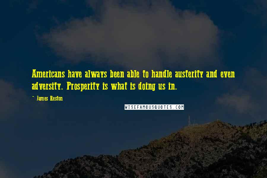 James Reston quotes: Americans have always been able to handle austerity and even adversity. Prosperity is what is doing us in.