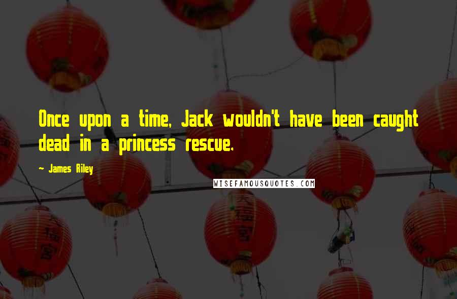 James Riley quotes: Once upon a time, Jack wouldn't have been caught dead in a princess rescue.