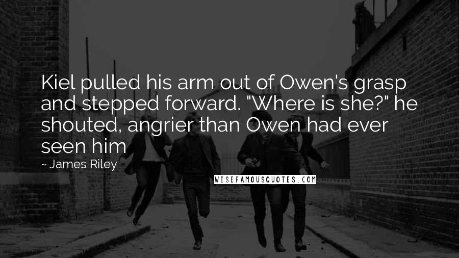 """James Riley quotes: Kiel pulled his arm out of Owen's grasp and stepped forward. """"Where is she?"""" he shouted, angrier than Owen had ever seen him"""