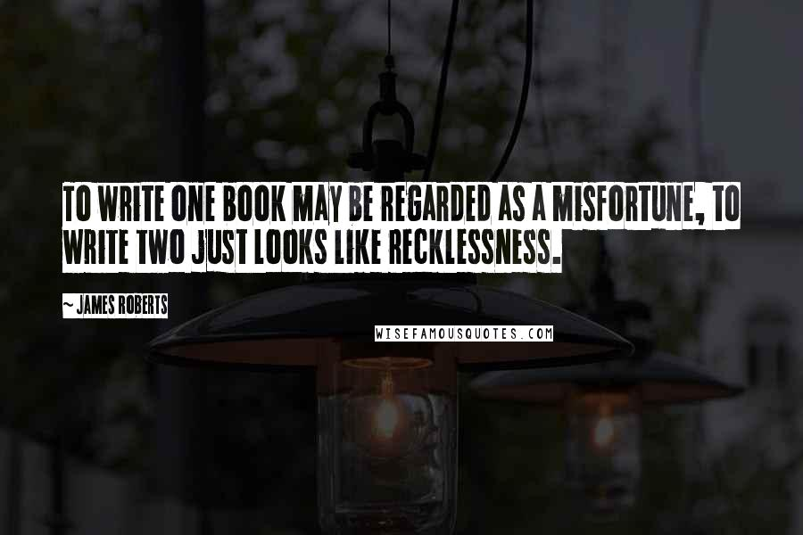 James Roberts quotes: To write one book may be regarded as a misfortune, to write two just looks like recklessness.