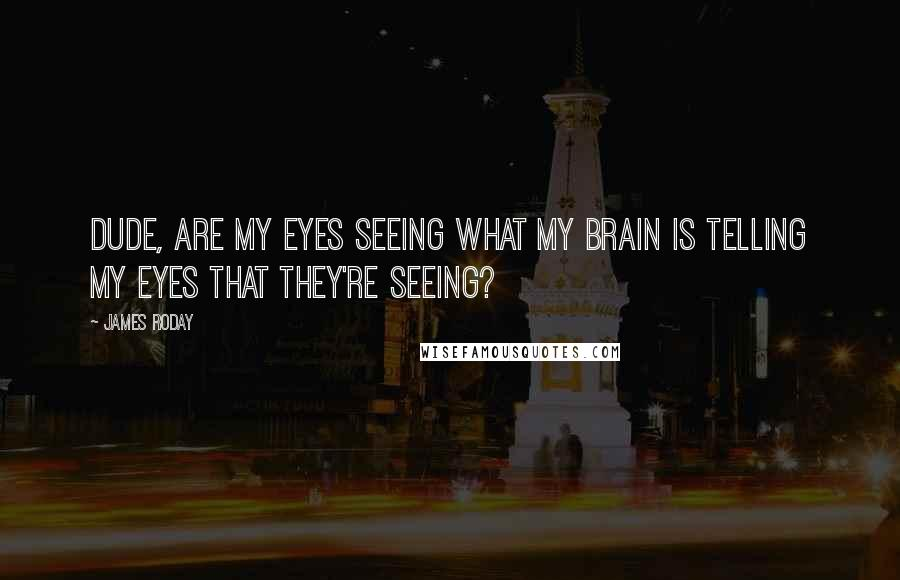 James Roday quotes: Dude, are my eyes seeing what my brain is telling my eyes that they're seeing?