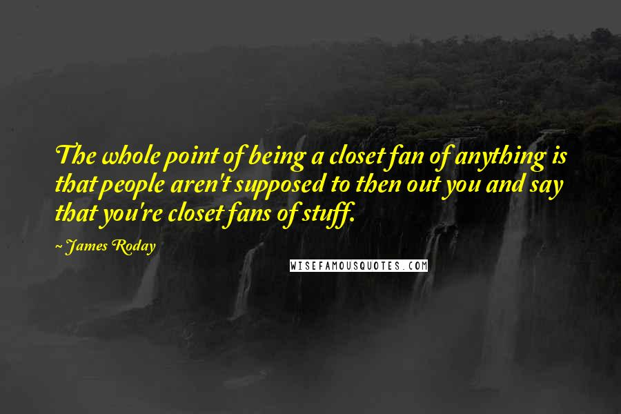 James Roday quotes: The whole point of being a closet fan of anything is that people aren't supposed to then out you and say that you're closet fans of stuff.