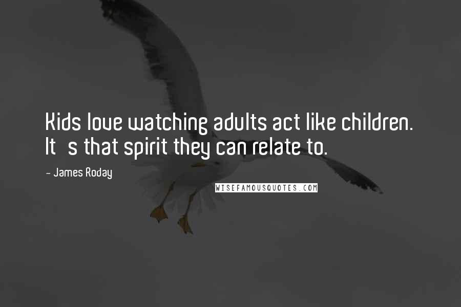 James Roday quotes: Kids love watching adults act like children. It's that spirit they can relate to.