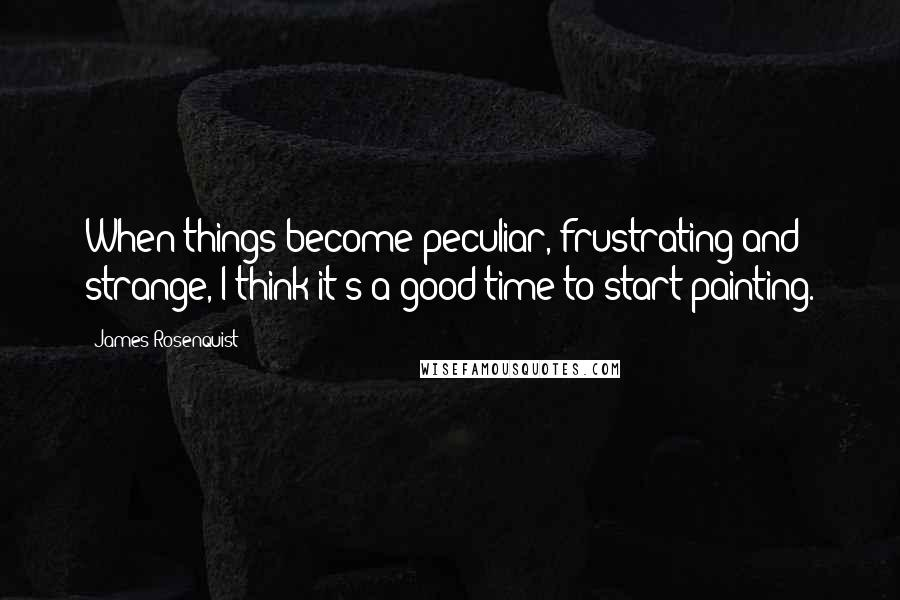 James Rosenquist quotes: When things become peculiar, frustrating and strange, I think it's a good time to start painting.