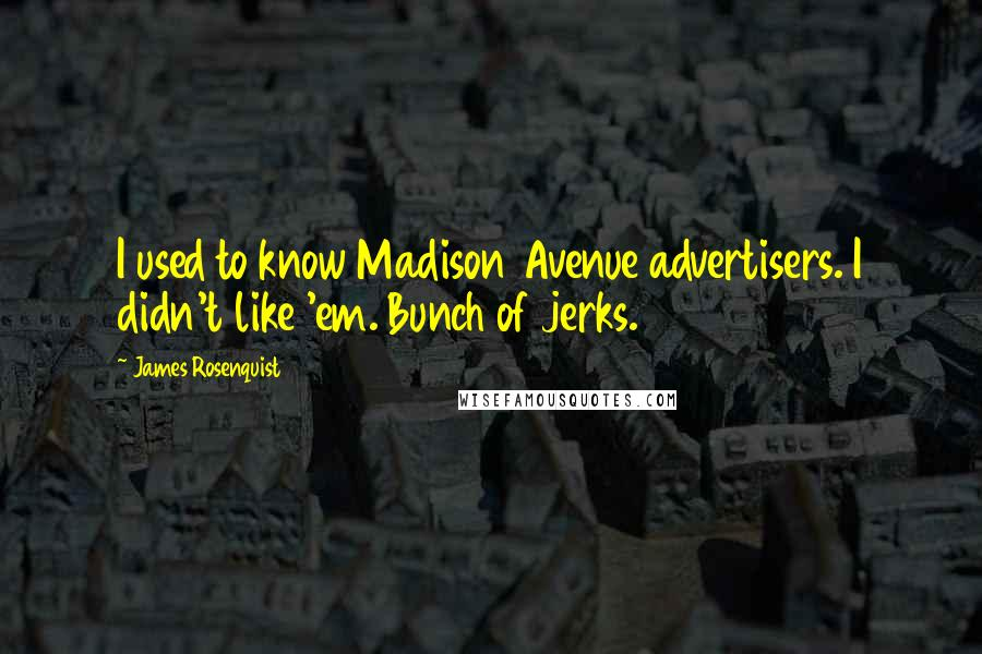 James Rosenquist quotes: I used to know Madison Avenue advertisers. I didn't like 'em. Bunch of jerks.