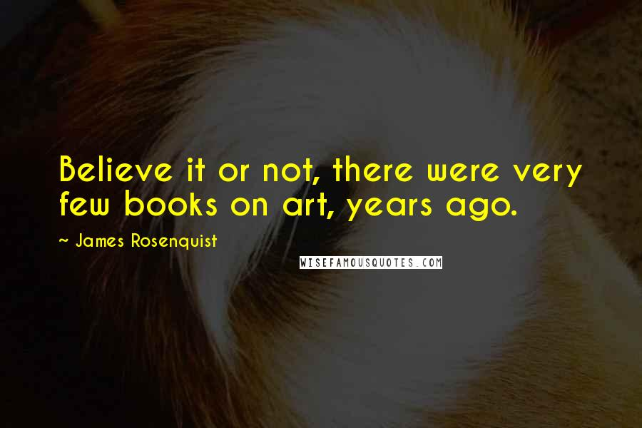 James Rosenquist quotes: Believe it or not, there were very few books on art, years ago.