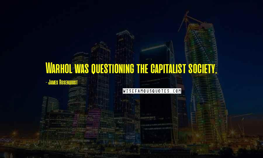 James Rosenquist quotes: Warhol was questioning the capitalist society.