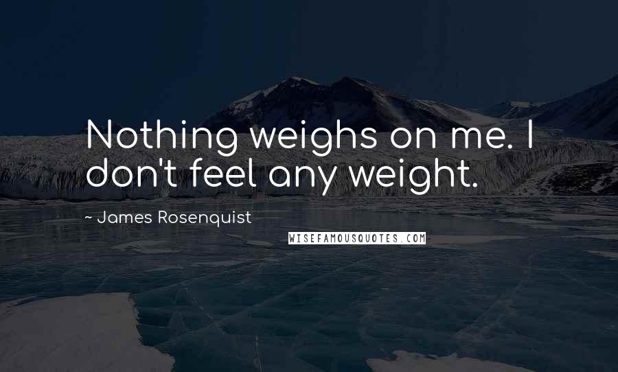 James Rosenquist quotes: Nothing weighs on me. I don't feel any weight.