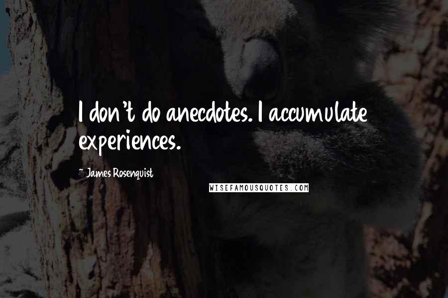 James Rosenquist quotes: I don't do anecdotes. I accumulate experiences.