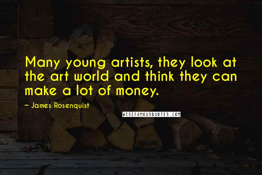 James Rosenquist quotes: Many young artists, they look at the art world and think they can make a lot of money.