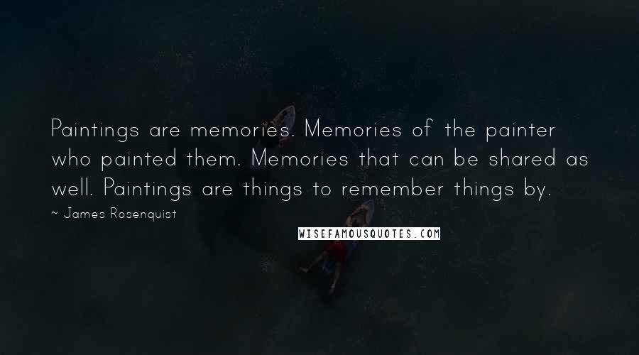 James Rosenquist quotes: Paintings are memories. Memories of the painter who painted them. Memories that can be shared as well. Paintings are things to remember things by.