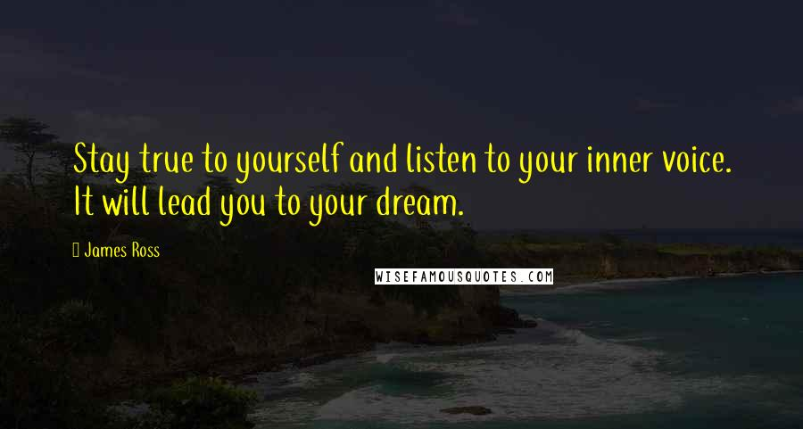 James Ross quotes: Stay true to yourself and listen to your inner voice. It will lead you to your dream.