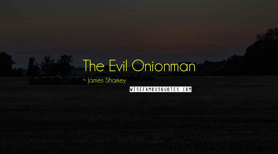 James Sharkey quotes: The Evil Onionman