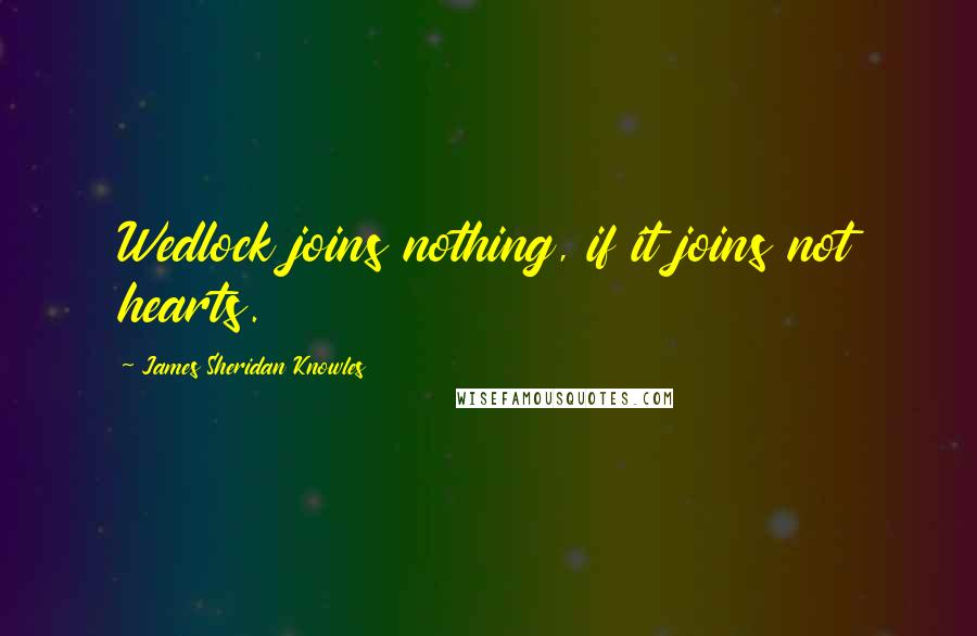 James Sheridan Knowles quotes: Wedlock joins nothing, if it joins not hearts.