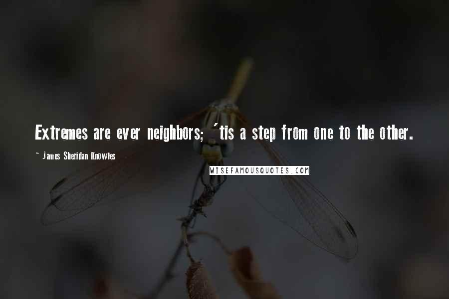 James Sheridan Knowles quotes: Extremes are ever neighbors; 'tis a step from one to the other.