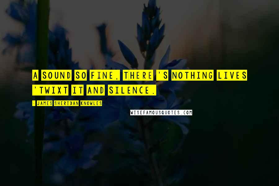 James Sheridan Knowles quotes: A sound so fine, there 's nothing lives 'Twixt it and silence.