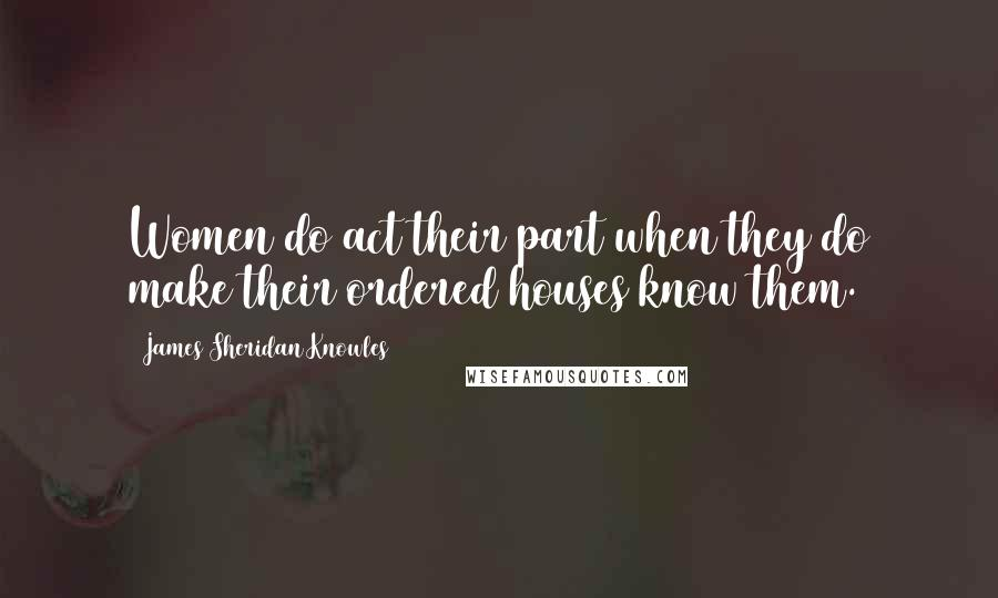James Sheridan Knowles quotes: Women do act their part when they do make their ordered houses know them.