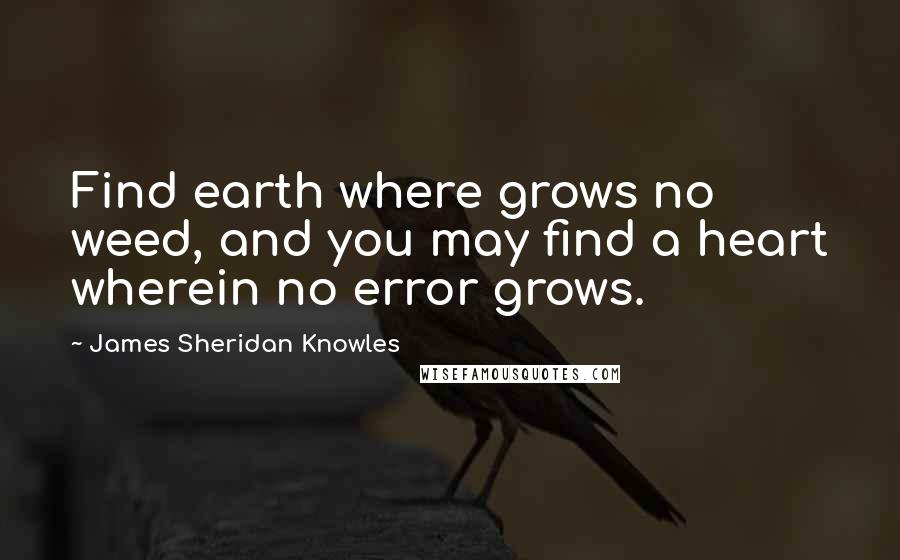 James Sheridan Knowles quotes: Find earth where grows no weed, and you may find a heart wherein no error grows.