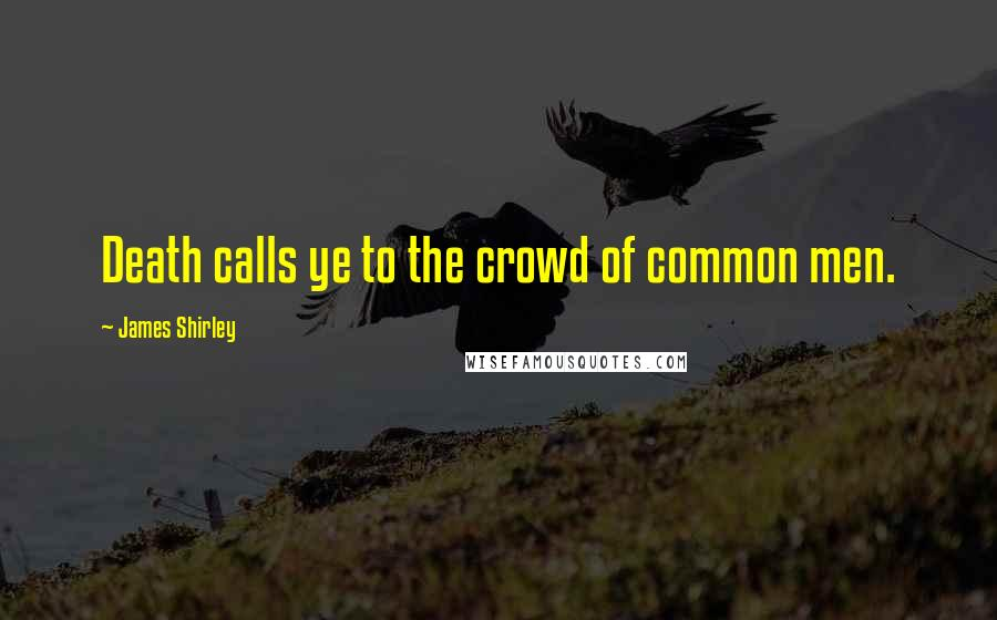 James Shirley quotes: Death calls ye to the crowd of common men.