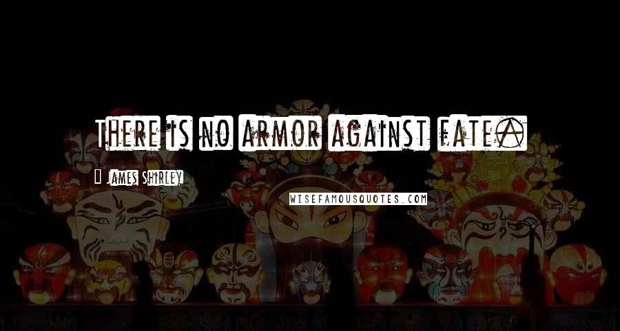 James Shirley quotes: There is no armor against fate.
