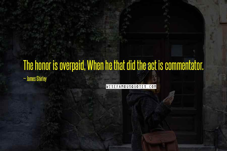 James Shirley quotes: The honor is overpaid, When he that did the act is commentator.