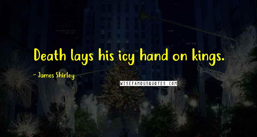 James Shirley quotes: Death lays his icy hand on kings.