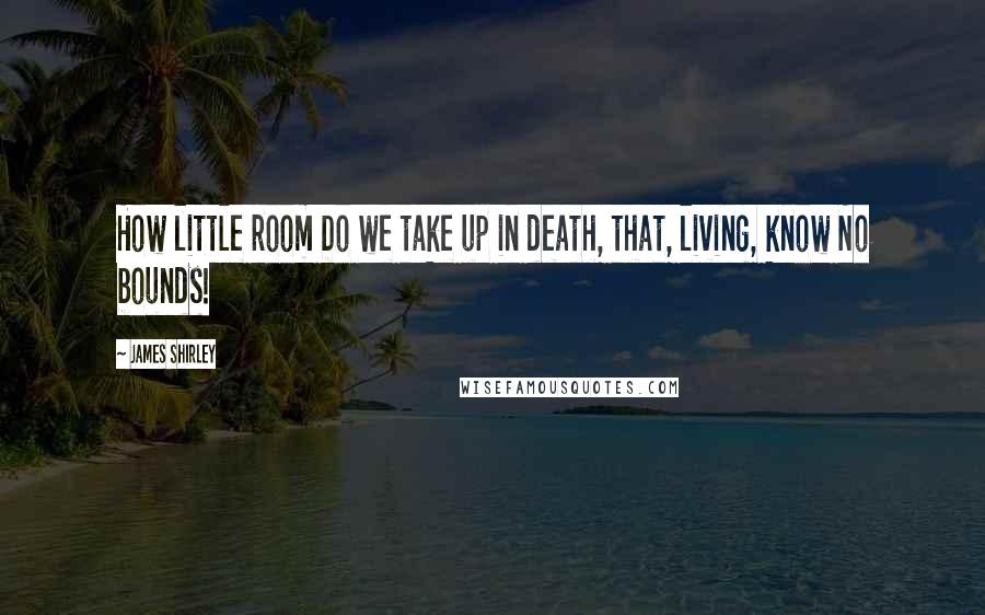 James Shirley quotes: How little room Do we take up in death, that, living, know No bounds!