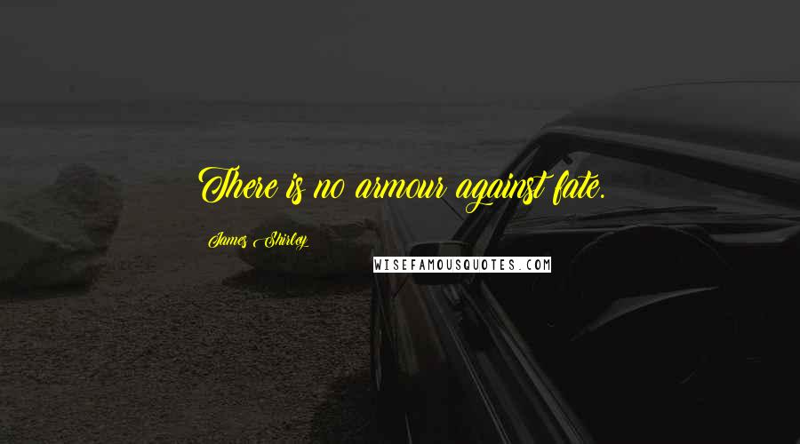 James Shirley quotes: There is no armour against fate.