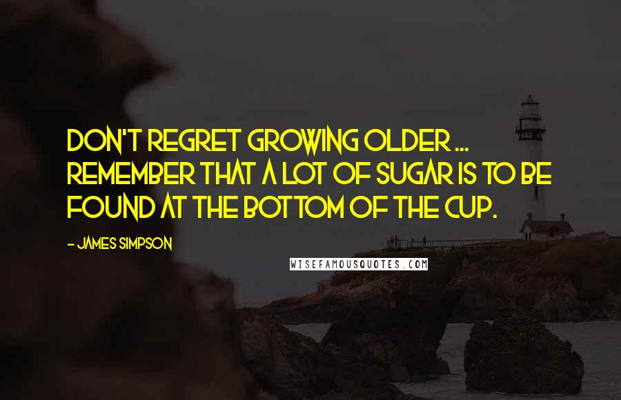 James Simpson quotes: Don't regret growing older ... remember that a lot of sugar is to be found at the bottom of the cup.