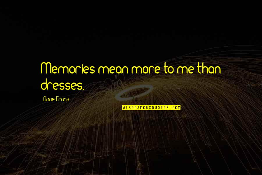 James Smithson Quotes By Anne Frank: Memories mean more to me than dresses.