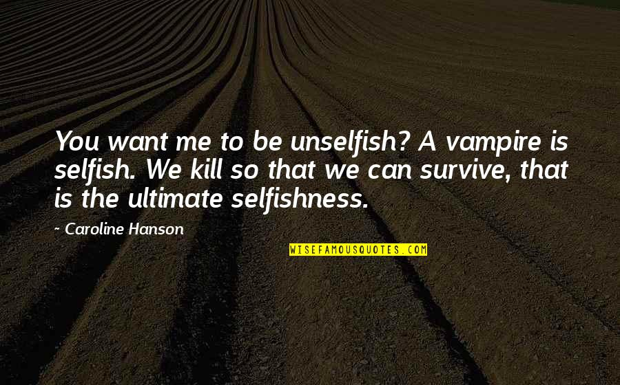 James Smithson Quotes By Caroline Hanson: You want me to be unselfish? A vampire