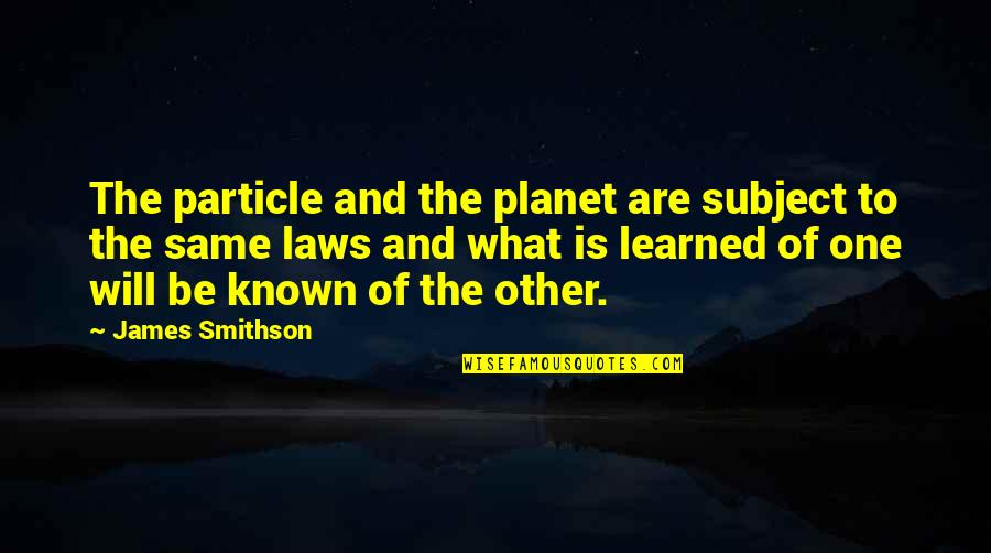 James Smithson Quotes By James Smithson: The particle and the planet are subject to