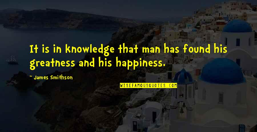James Smithson Quotes By James Smithson: It is in knowledge that man has found