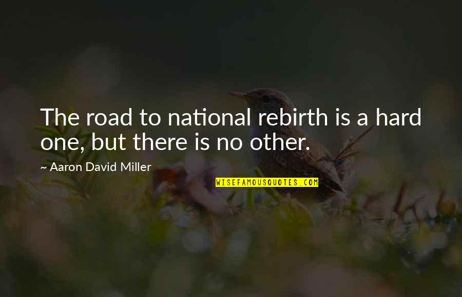 James Steerforth Quotes By Aaron David Miller: The road to national rebirth is a hard